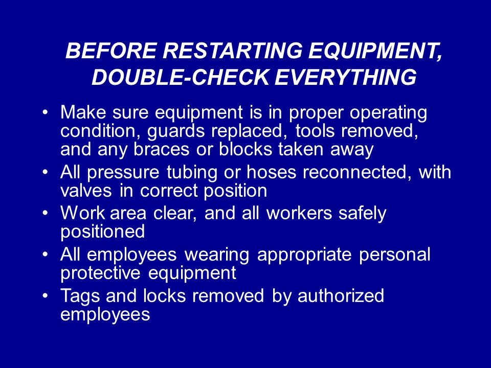BEFORE RESTARTING EQUIPMENT, DOUBLE-CHECK EVERYTHING Make sure equipment is in proper operating condition, guards replaced, tools removed, and any bra