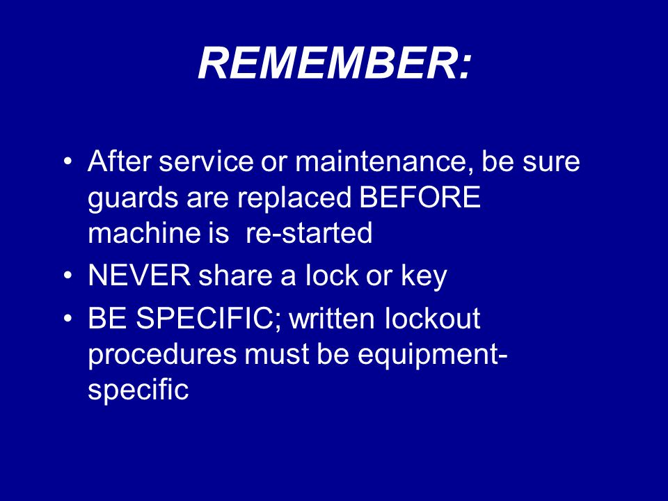 REMEMBER: After service or maintenance, be sure guards are replaced BEFORE machine is re-started NEVER share a lock or key BE SPECIFIC; written lockou