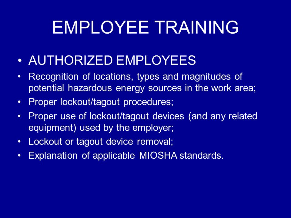 EMPLOYEE TRAINING AUTHORIZED EMPLOYEES Recognition of locations, types and magnitudes of potential hazardous energy sources in the work area; Proper l