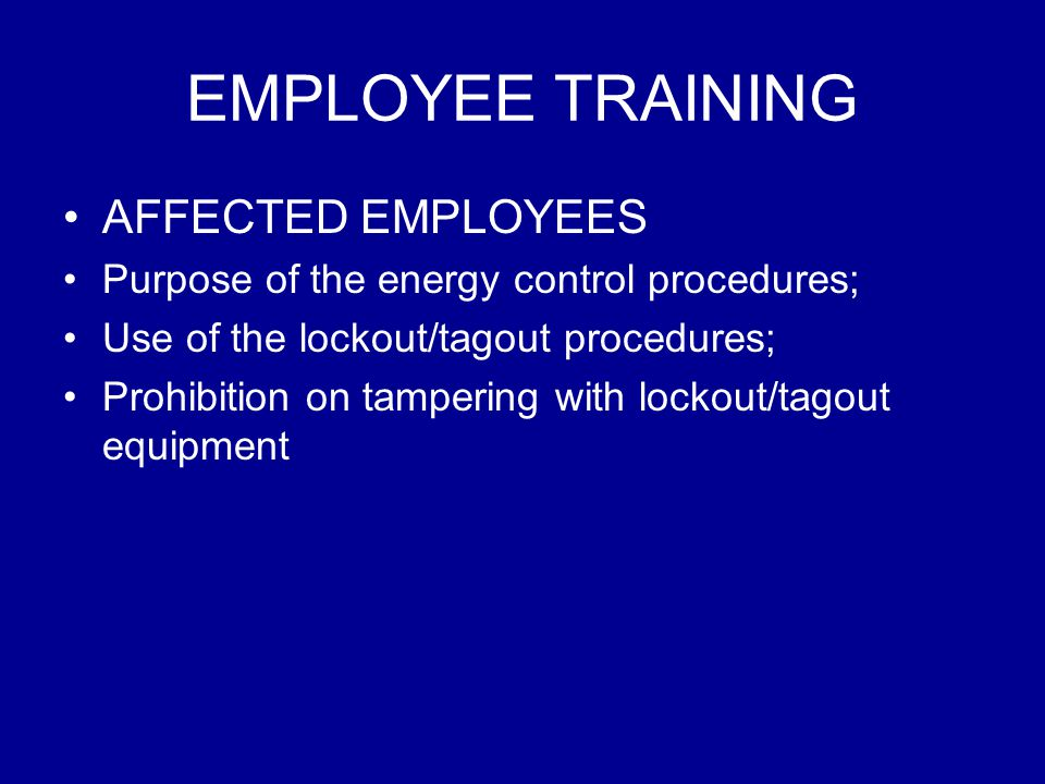 EMPLOYEE TRAINING AFFECTED EMPLOYEES Purpose of the energy control procedures; Use of the lockout/tagout procedures; Prohibition on tampering with loc