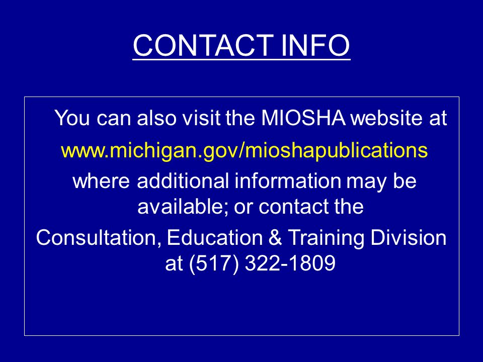 CONTACT INFO You can also visit the MIOSHA website at www.michigan.gov/mioshapublications where additional information may be available; or contact th