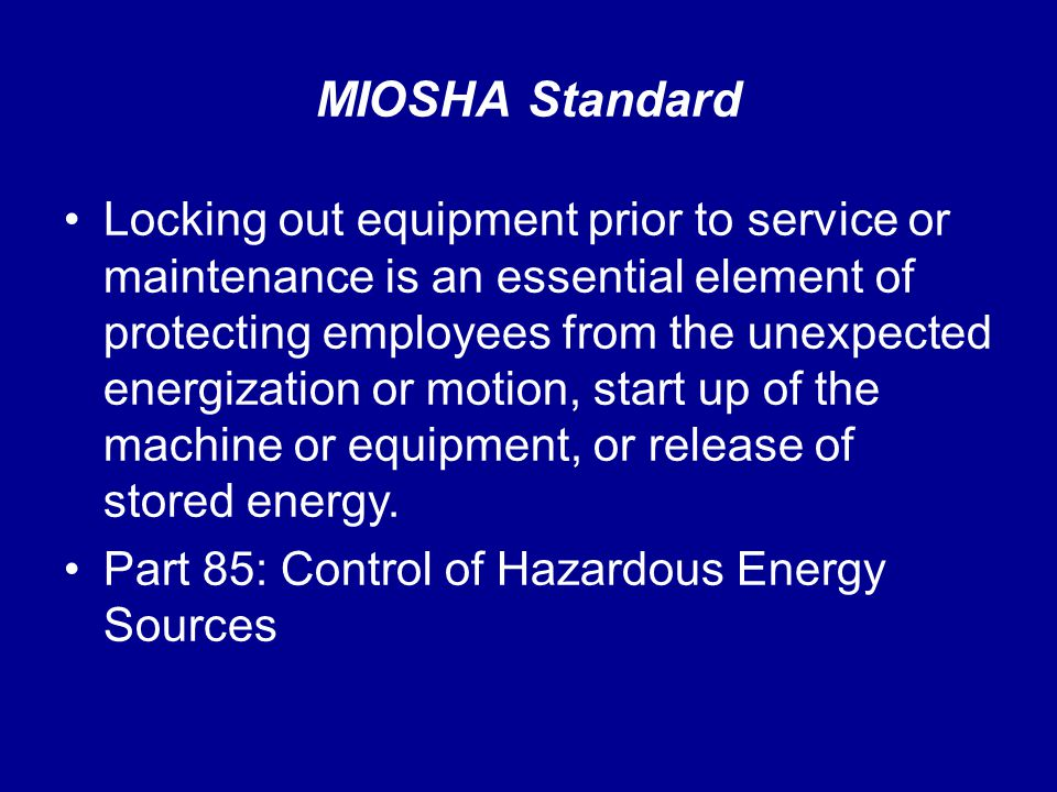 MIOSHA Standard Locking out equipment prior to service or maintenance is an essential element of protecting employees from the unexpected energization