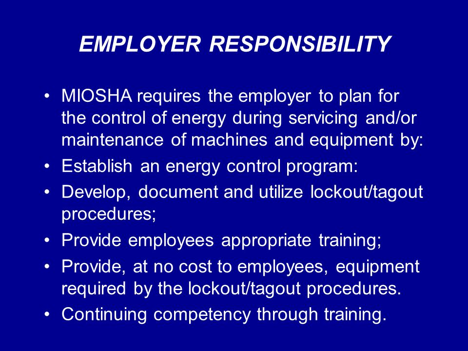 EMPLOYER RESPONSIBILITY MIOSHA requires the employer to plan for the control of energy during servicing and/or maintenance of machines and equipment b