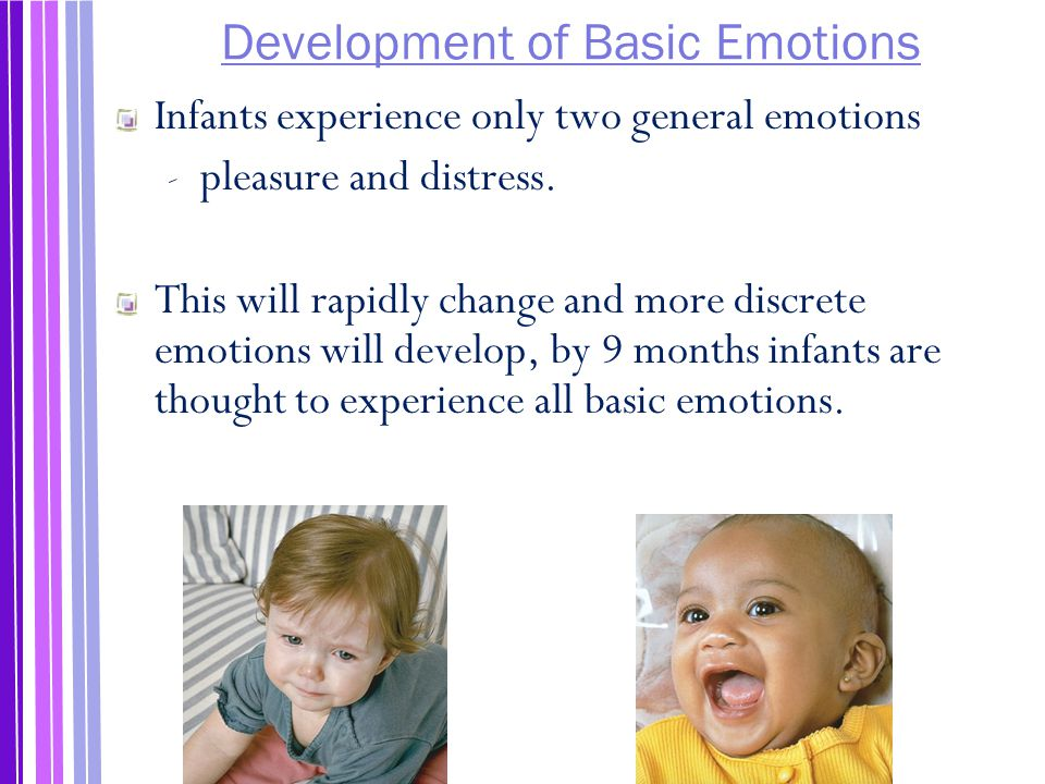 Development of Basic Emotions Infants experience only two general emotions ‐ pleasure and distress.