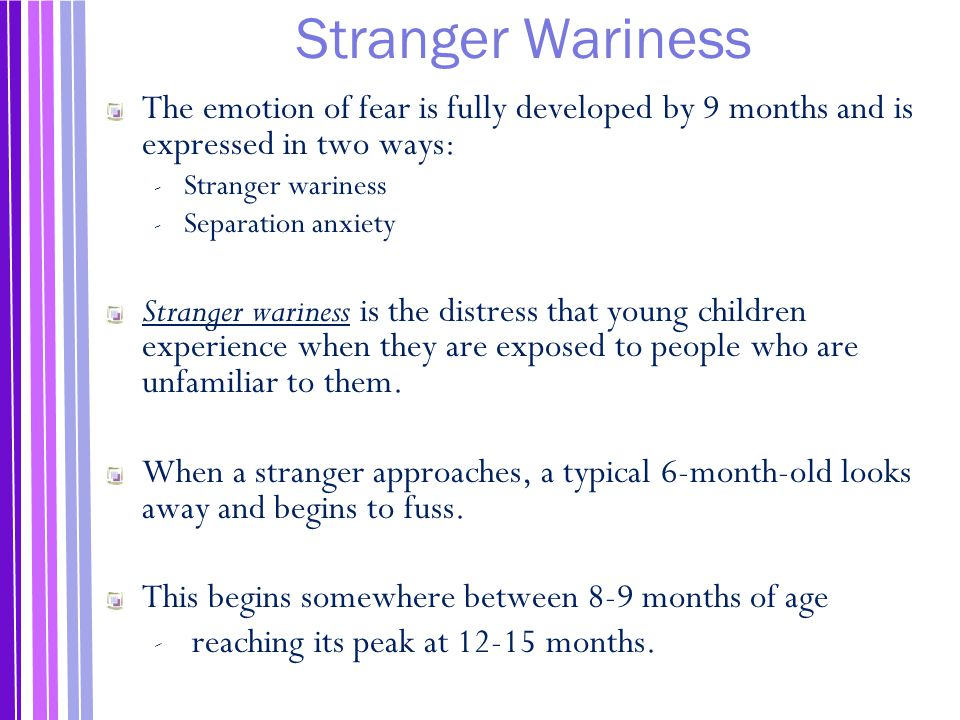 Stranger Wariness The emotion of fear is fully developed by 9 months and is expressed in two ways: ‐ Stranger wariness ‐ Separation anxiety Stranger wariness is the distress that young children experience when they are exposed to people who are unfamiliar to them.