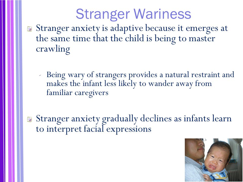 Stranger Wariness Stranger anxiety is adaptive because it emerges at the same time that the child is being to master crawling ‐ Being wary of strangers provides a natural restraint and makes the infant less likely to wander away from familiar caregivers Stranger anxiety gradually declines as infants learn to interpret facial expressions