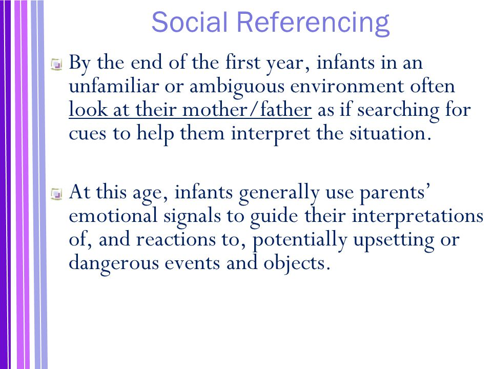 Social Referencing By the end of the first year, infants in an unfamiliar or ambiguous environment often look at their mother/father as if searching for cues to help them interpret the situation.