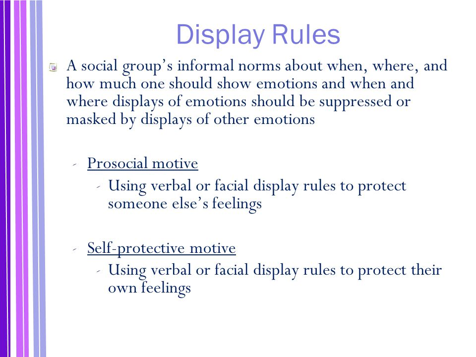 Display Rules A social group's informal norms about when, where, and how much one should show emotions and when and where displays of emotions should be suppressed or masked by displays of other emotions ‐ Prosocial motive ‐ Using verbal or facial display rules to protect someone else's feelings ‐ Self-protective motive ‐ Using verbal or facial display rules to protect their own feelings