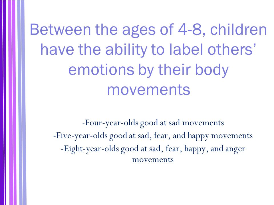 Between the ages of 4-8, children have the ability to label others' emotions by their body movements - Four-year-olds good at sad movements -Five-year-olds good at sad, fear, and happy movements -Eight-year-olds good at sad, fear, happy, and anger movements