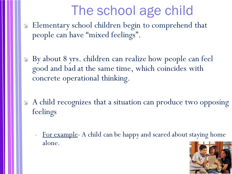 The school age child Elementary school children begin to comprehend that people can have mixed feelings .