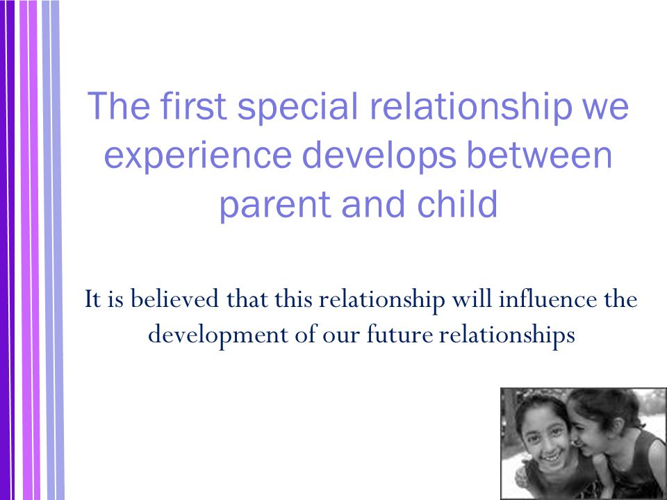 The first special relationship we experience develops between parent and child It is believed that this relationship will influence the development of our future relationships