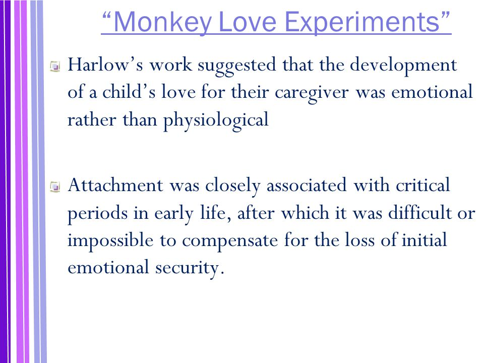 Monkey Love Experiments Harlow's work suggested that the development of a child's love for their caregiver was emotional rather than physiological Attachment was closely associated with critical periods in early life, after which it was difficult or impossible to compensate for the loss of initial emotional security.