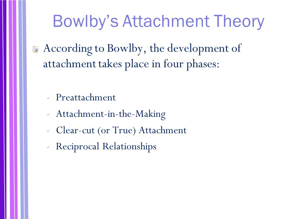 Bowlby's Attachment Theory According to Bowlby, the development of attachment takes place in four phases: ‐ Preattachment ‐ Attachment-in-the-Making ‐ Clear-cut (or True) Attachment ‐ Reciprocal Relationships