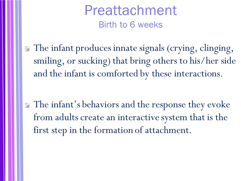Preattachment Birth to 6 weeks The infant produces innate signals (crying, clinging, smiling, or sucking) that bring others to his/her side and the infant is comforted by these interactions.