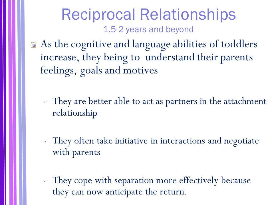 Reciprocal Relationships 1.5-2 years and beyond As the cognitive and language abilities of toddlers increase, they being to understand their parents feelings, goals and motives ‐ They are better able to act as partners in the attachment relationship ‐ They often take initiative in interactions and negotiate with parents ‐ They cope with separation more effectively because they can now anticipate the return.