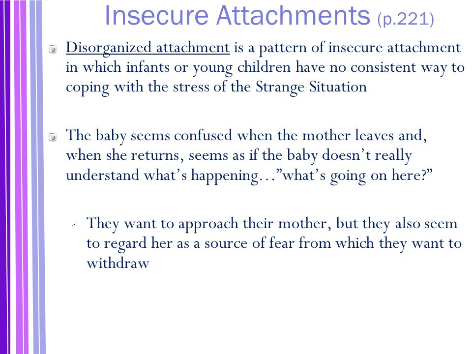 Insecure Attachments (p.221) Disorganized attachment is a pattern of insecure attachment in which infants or young children have no consistent way to coping with the stress of the Strange Situation The baby seems confused when the mother leaves and, when she returns, seems as if the baby doesn't really understand what's happening… what's going on here? ‐ They want to approach their mother, but they also seem to regard her as a source of fear from which they want to withdraw