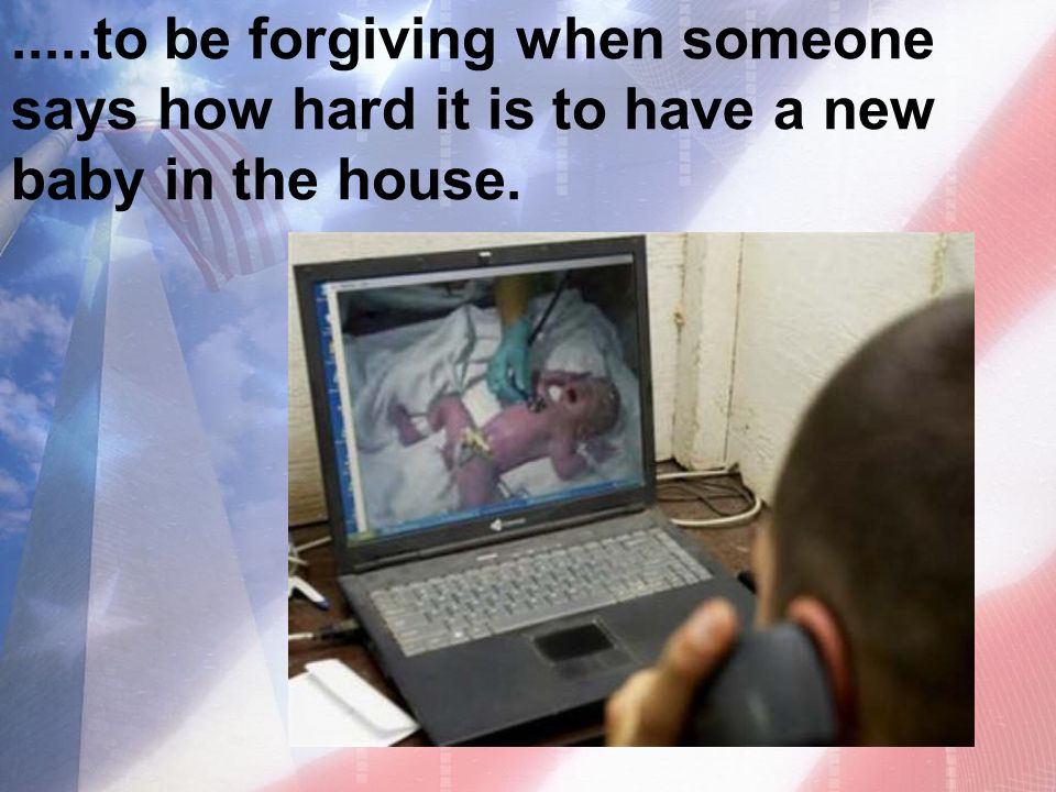 .....to be forgiving when someone says how hard it is to have a new baby in the house.