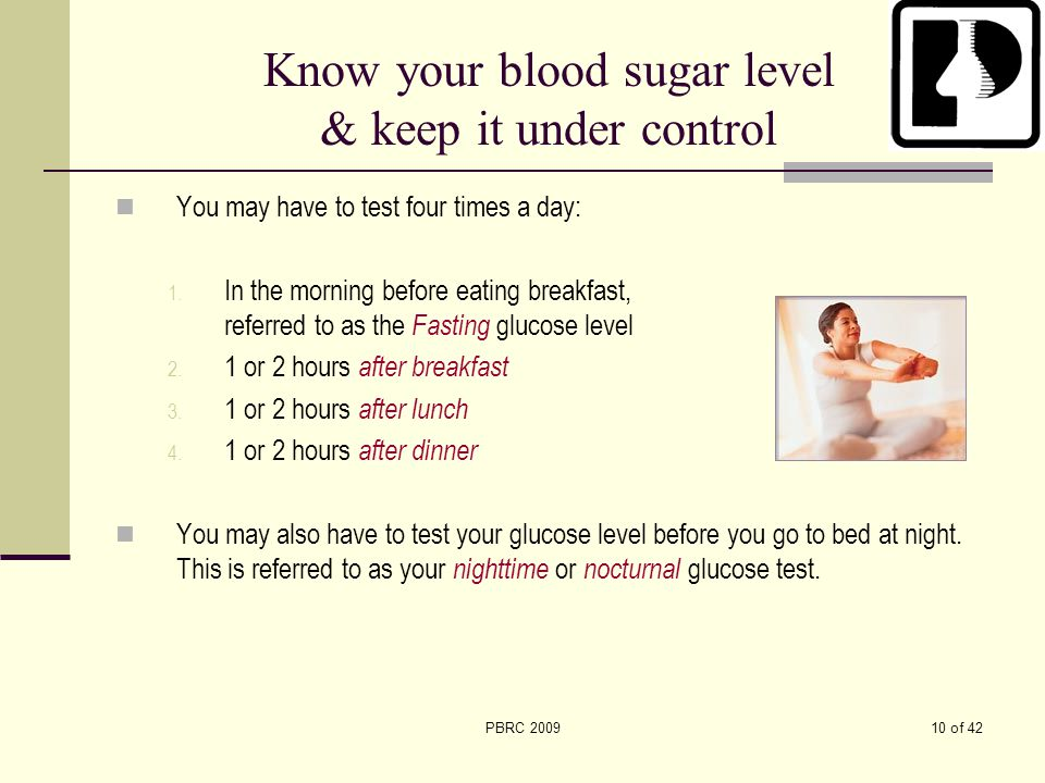 10 of 42PBRC 2009 Know your blood sugar level & keep it under control You may have to test four times a day: 1. In the morning before eating breakfast