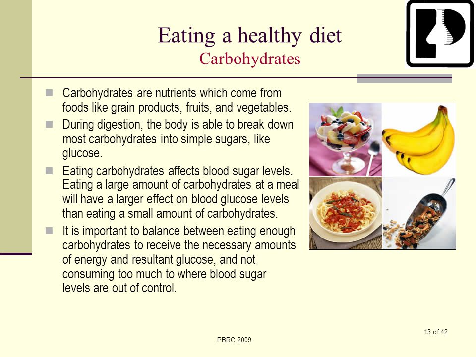 13 of 42 PBRC 2009 Eating a healthy diet Carbohydrates Carbohydrates are nutrients which come from foods like grain products, fruits, and vegetables.