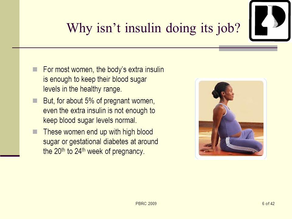 6 of 42PBRC 2009 Why isn't insulin doing its job? For most women, the body's extra insulin is enough to keep their blood sugar levels in the healthy r