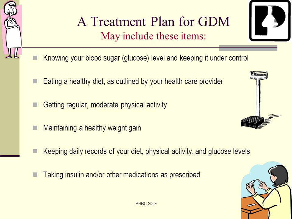 7 of 42PBRC 2009 A Treatment Plan for GDM May include these items: Knowing your blood sugar (glucose) level and keeping it under control Eating a heal