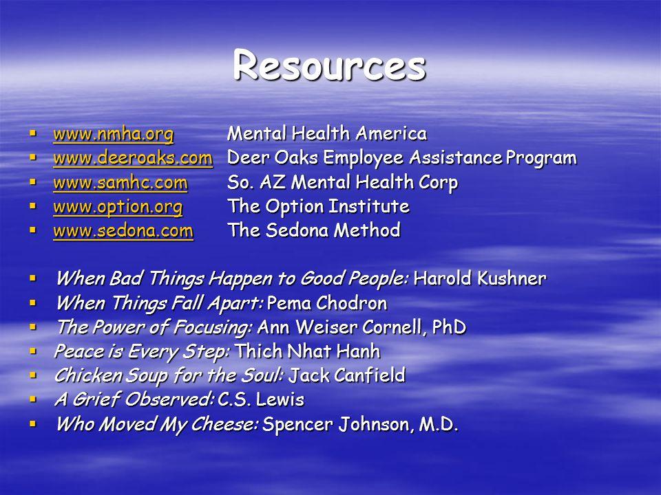 Resources  www.nmha.orgMental Health America www.nmha.org  www.deeroaks.comDeer Oaks Employee Assistance Program www.deeroaks.com  www.samhc.comSo.