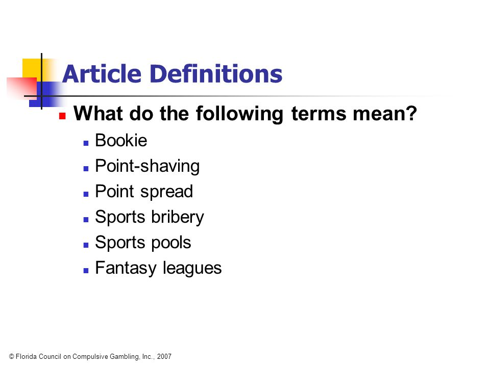 Article Definitions What do the following terms mean? Bookie Point-shaving Point spread Sports bribery Sports pools Fantasy leagues © Florida Council