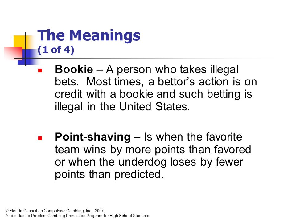 The Meanings (1 of 4) Bookie – A person who takes illegal bets.