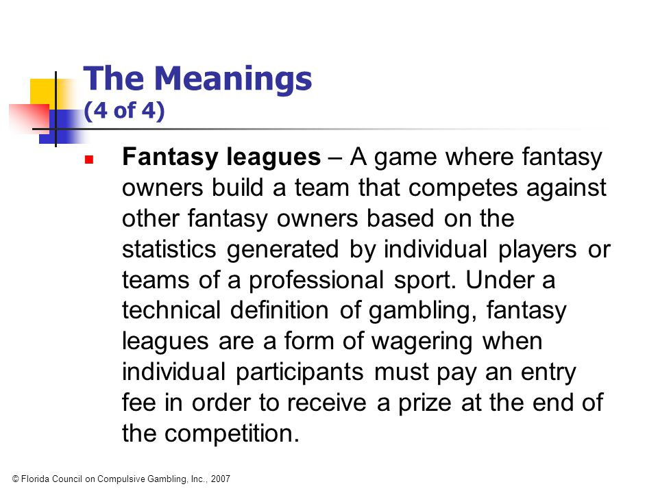 The Meanings (4 of 4) Fantasy leagues – A game where fantasy owners build a team that competes against other fantasy owners based on the statistics generated by individual players or teams of a professional sport.