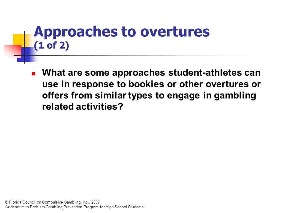 Approaches to overtures (1 of 2) What are some approaches student-athletes can use in response to bookies or other overtures or offers from similar types to engage in gambling related activities.