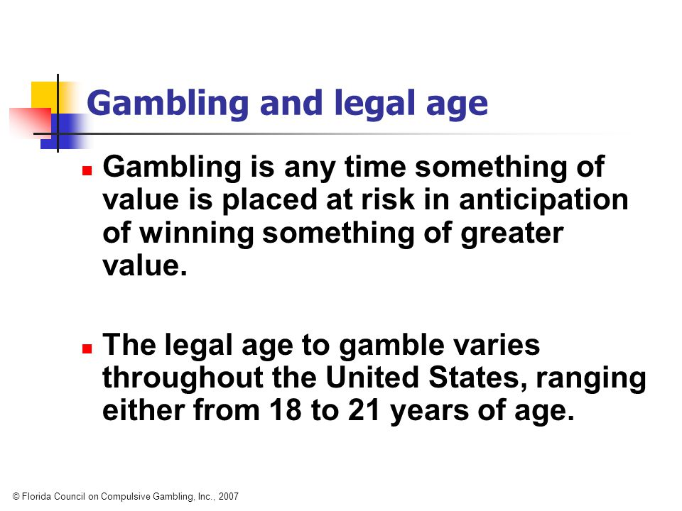 Gambling and legal age © Florida Council on Compulsive Gambling, Inc., 2007 Gambling is any time something of value is placed at risk in anticipation of winning something of greater value.