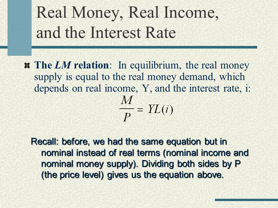 Real Money, Real Income, and the Interest Rate The LM relation: In equilibrium, the real money supply is equal to the real money demand, which depends