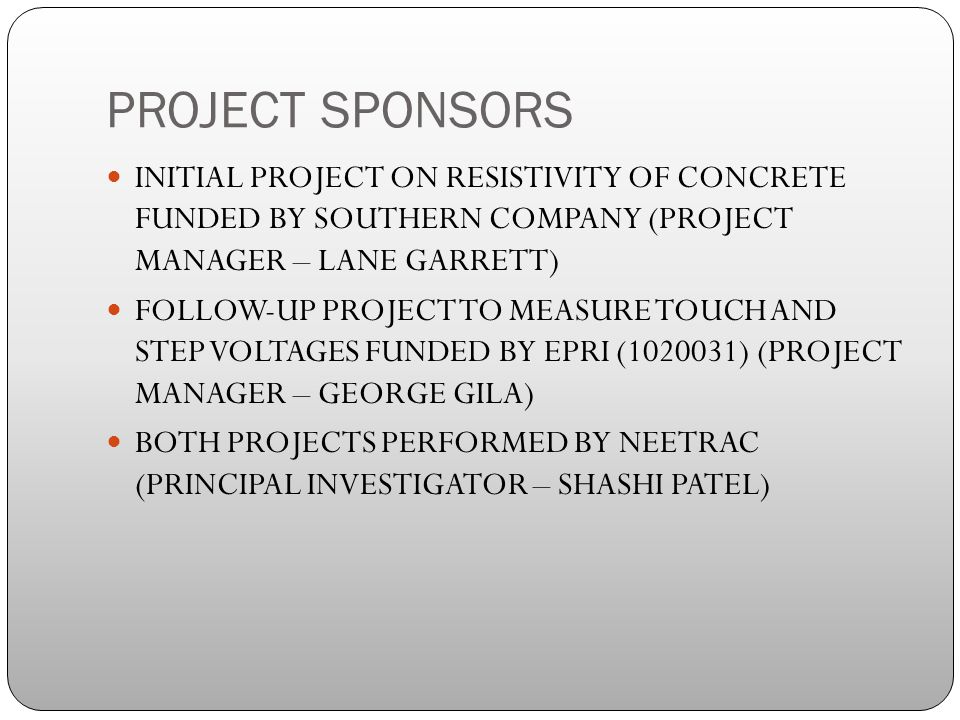 PROJECT SPONSORS INITIAL PROJECT ON RESISTIVITY OF CONCRETE FUNDED BY SOUTHERN COMPANY (PROJECT MANAGER – LANE GARRETT) FOLLOW-UP PROJECT TO MEASURE TOUCH AND STEP VOLTAGES FUNDED BY EPRI ( ) (PROJECT MANAGER – GEORGE GILA) BOTH PROJECTS PERFORMED BY NEETRAC (PRINCIPAL INVESTIGATOR – SHASHI PATEL)
