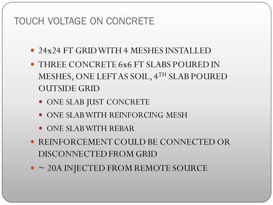 TOUCH VOLTAGE ON CONCRETE 24x24 FT GRID WITH 4 MESHES INSTALLED THREE CONCRETE 6x6 FT SLABS POURED IN MESHES, ONE LEFT AS SOIL, 4 TH SLAB POURED OUTSIDE GRID ONE SLAB JUST CONCRETE ONE SLAB WITH REINFORCING MESH ONE SLAB WITH REBAR REINFORCEMENT COULD BE CONNECTED OR DISCONNECTED FROM GRID ~ 20A INJECTED FROM REMOTE SOURCE