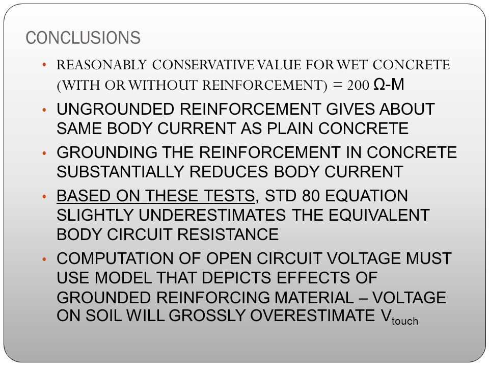 CONCLUSIONS REASONABLY CONSERVATIVE VALUE FOR WET CONCRETE (WITH OR WITHOUT REINFORCEMENT) = 200 Ω-M UNGROUNDED REINFORCEMENT GIVES ABOUT SAME BODY CURRENT AS PLAIN CONCRETE GROUNDING THE REINFORCEMENT IN CONCRETE SUBSTANTIALLY REDUCES BODY CURRENT BASED ON THESE TESTS, STD 80 EQUATION SLIGHTLY UNDERESTIMATES THE EQUIVALENT BODY CIRCUIT RESISTANCE COMPUTATION OF OPEN CIRCUIT VOLTAGE MUST USE MODEL THAT DEPICTS EFFECTS OF GROUNDED REINFORCING MATERIAL – VOLTAGE ON SOIL WILL GROSSLY OVERESTIMATE V touch