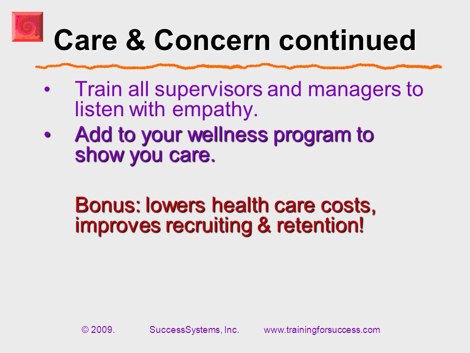© 2009. SuccessSystems, Inc. www.trainingforsuccess.com Care & Concern continued Train all supervisors and managers to listen with empathy. Not only r