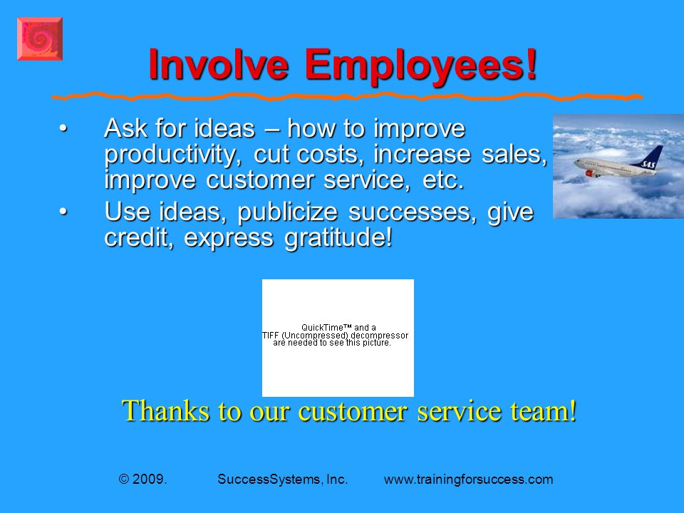 © 2009. SuccessSystems, Inc. www.trainingforsuccess.com Involve Employees! Toyota In a single year over 1,905,000 suggestions from employees! 32.7 per