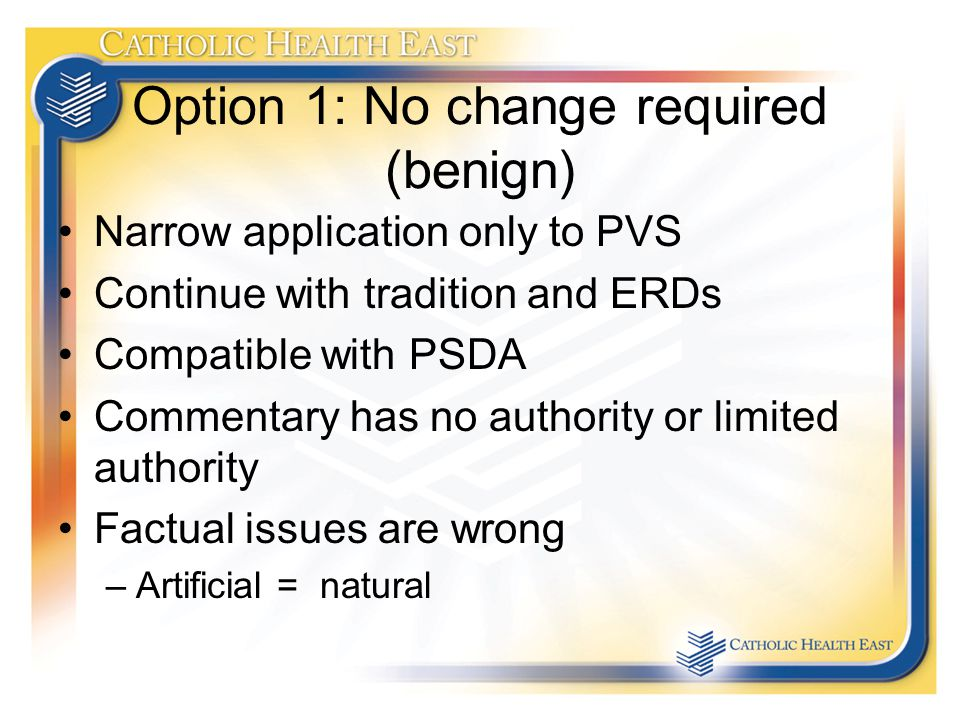 Option 1: No change required (benign) Narrow application only to PVS Continue with tradition and ERDs Compatible with PSDA Commentary has no authority or limited authority Factual issues are wrong –Artificial = natural