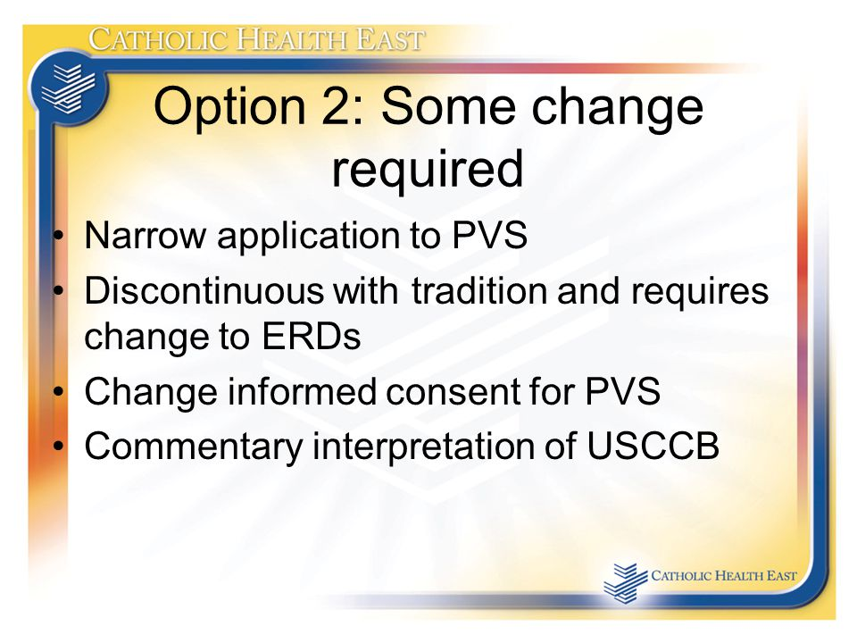 Option 2: Some change required Narrow application to PVS Discontinuous with tradition and requires change to ERDs Change informed consent for PVS Commentary interpretation of USCCB