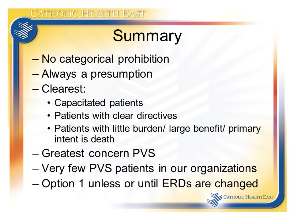 Summary –No categorical prohibition –Always a presumption –Clearest: Capacitated patients Patients with clear directives Patients with little burden/ large benefit/ primary intent is death –Greatest concern PVS –Very few PVS patients in our organizations –Option 1 unless or until ERDs are changed