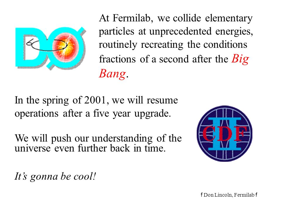 At Fermilab, we collide elementary particles at unprecedented energies, routinely recreating the conditions fractions of a second after the Big Bang.