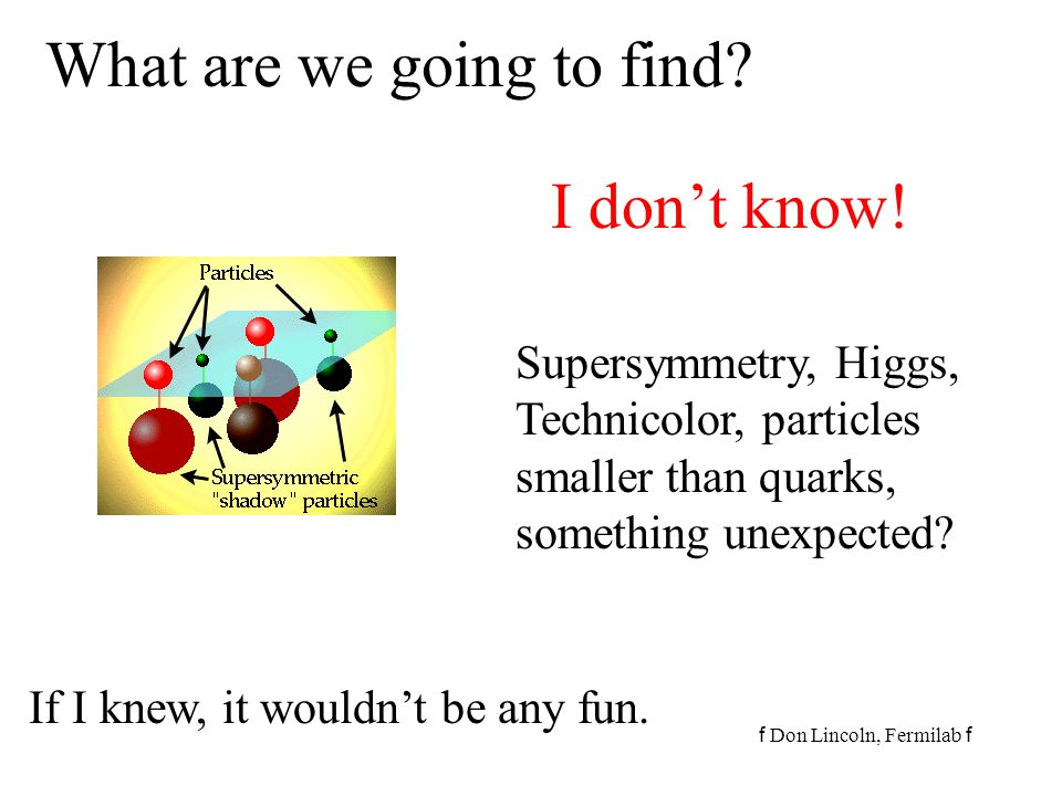 f Don Lincoln, Fermilab f What are we going to find? I don't know! Supersymmetry, Higgs, Technicolor, particles smaller than quarks, something unexpec