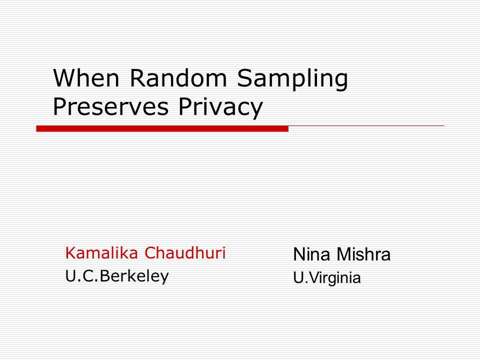 When Random Sampling Preserves Privacy Kamalika Chaudhuri U.C.Berkeley Nina Mishra U.Virginia