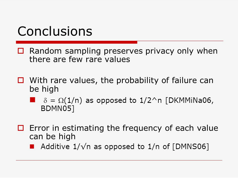 Conclusions  Random sampling preserves privacy only when there are few rare values  With rare values, the probability of failure can be high  = (1/n) as opposed to 1/2^n [DKMMiNa06, BDMN05]  Error in estimating the frequency of each value can be high Additive 1/√n as opposed to 1/n of [DMNS06]