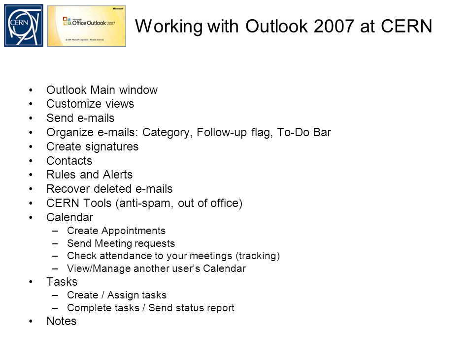 Working with Outlook 2007 at CERN Outlook Main window Customize views Send  s Organize  s: Category, Follow-up flag, To-Do Bar Create signatures Contacts Rules and Alerts Recover deleted  s CERN Tools (anti-spam, out of office) Calendar –Create Appointments –Send Meeting requests –Check attendance to your meetings (tracking) –View/Manage another user's Calendar Tasks –Create / Assign tasks –Complete tasks / Send status report Notes