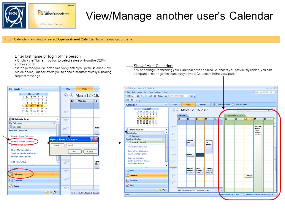 View/Manage another user s Calendar From Calendar main window: select 'Open a shared Calendar' from the navigation pane Enter last name or login of the person Or click the 'Name…' button to select a person from the CERN address book.