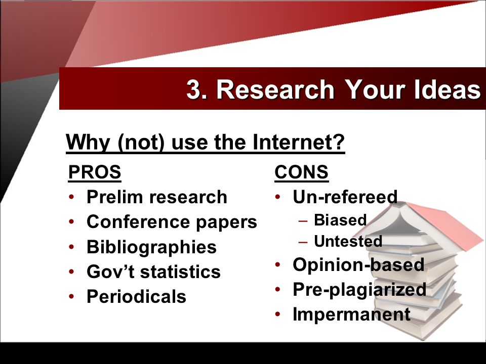 PROS Prelim research Conference papers Bibliographies Gov't statistics Periodicals CONS Un-refereed –Biased –Untested Opinion-based Pre-plagiarized Impermanent Why (not) use the Internet.