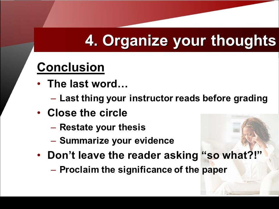 Conclusion The last word… –Last thing your instructor reads before grading Close the circle –Restate your thesis –Summarize your evidence Don't leave the reader asking so what ! –Proclaim the significance of the paper 4.