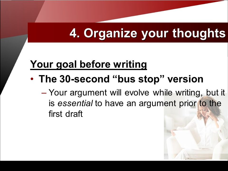 Your goal before writing The 30-second bus stop version –Your argument will evolve while writing, but it is essential to have an argument prior to the first draft 4.