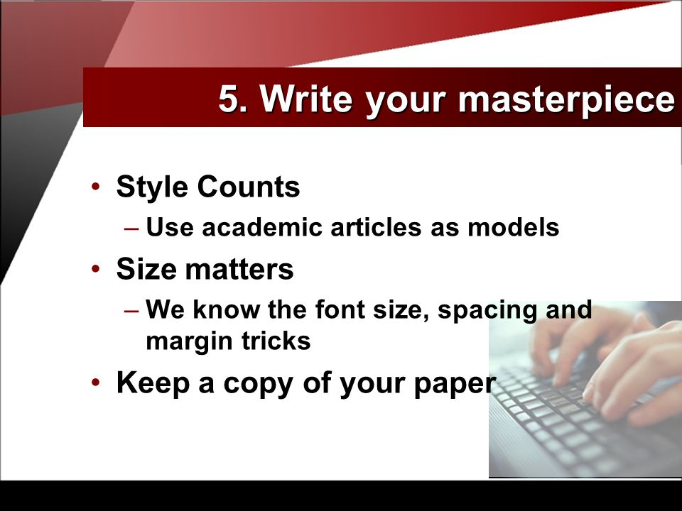 Style Counts –Use academic articles as models Size matters –We know the font size, spacing and margin tricks Keep a copy of your paper 5.